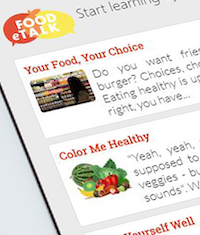 Created by the University of Georgia Supplemental Nutrition Assistance Program Education (SNAP-Ed) team, Food eTalk and Food Talk: Better U are now included in the United States Department of Agriculture SNAP-Ed Toolkit. The collection of evidence-based interventions is designed to improve the lives of SNAP-eligible participants by encouraging healthy food and lifestyle choices that prevent obesity.